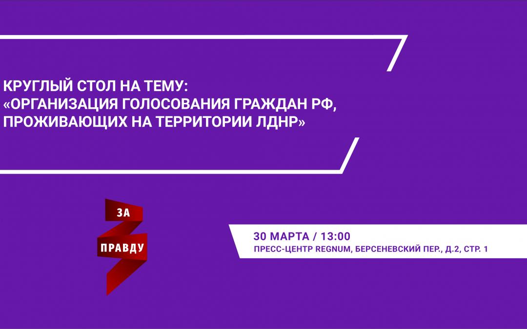 Круглый стол на тему: «Организация голосования граждан Российской Федерации, проживающих на территории ЛДНР»